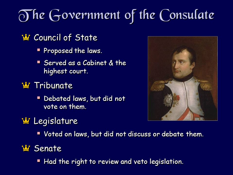 The Government of the Consulate aCouncil of State Proposed the laws. Served as a Cabinet & the highest court. aTribunate Debated laws, but did not vot