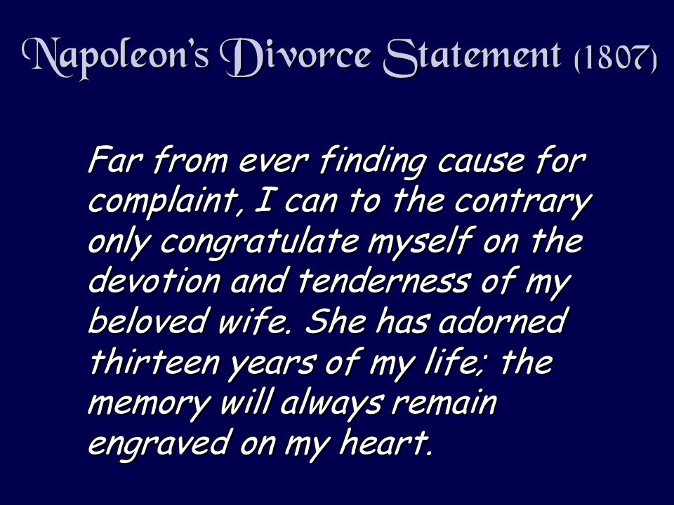Napoleons Divorce Statement (1807) Far from ever finding cause for complaint, I can to the contrary only congratulate myself on the devotion and tenderness of my beloved wife.