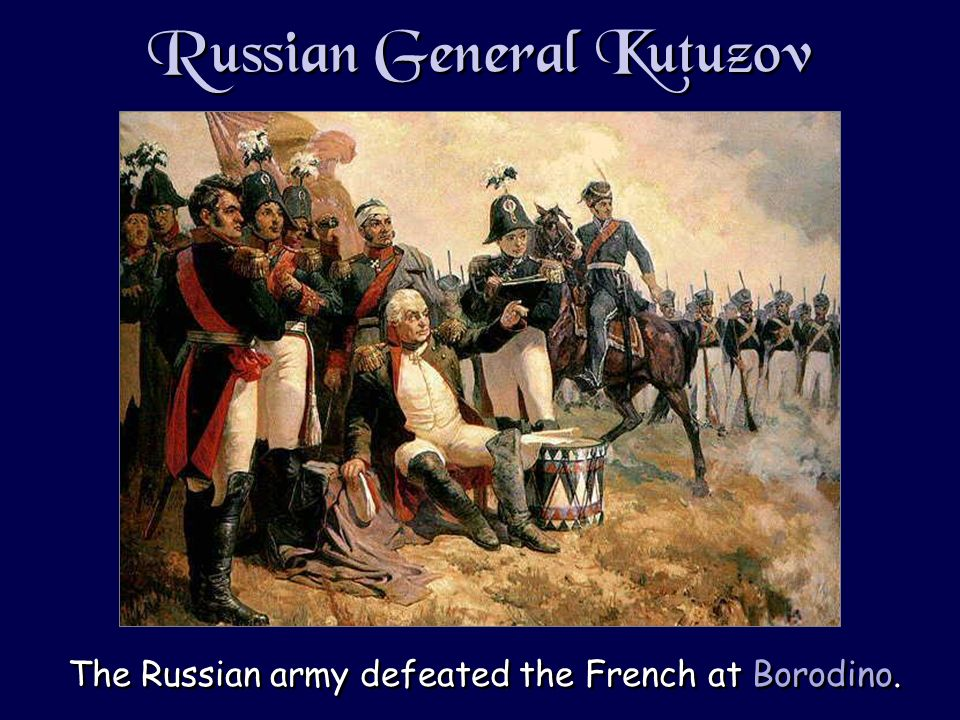 Russian General Kutuzov The Russian army defeated the French at Borodino.