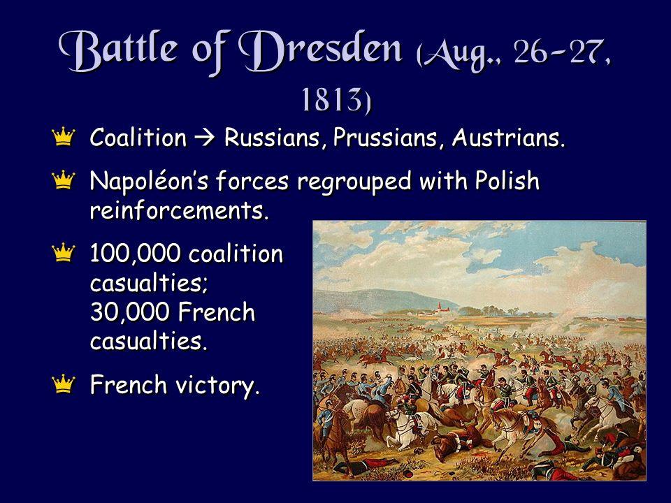 Battle of Dresden (Aug., 26-27, 1813) eCoalition Russians, Prussians, Austrians. eNapoléons forces regrouped with Polish reinforcements. e100,000 coal