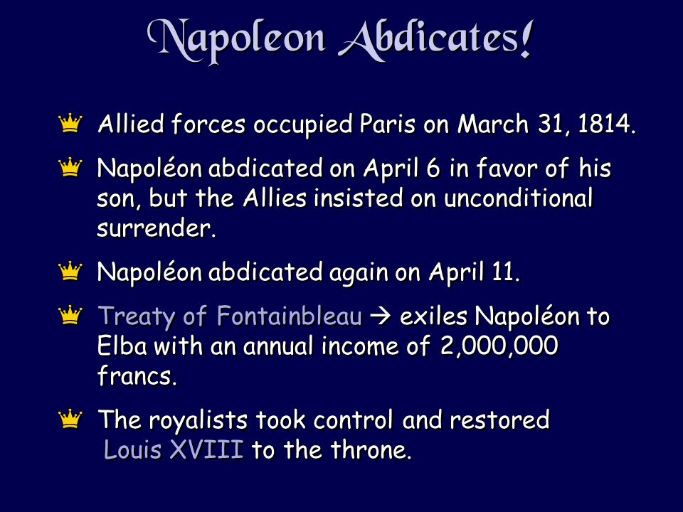 Napoleon Abdicates! eAllied forces occupied Paris on March 31, 1814. eNapoléon abdicated on April 6 in favor of his son, but the Allies insisted on un