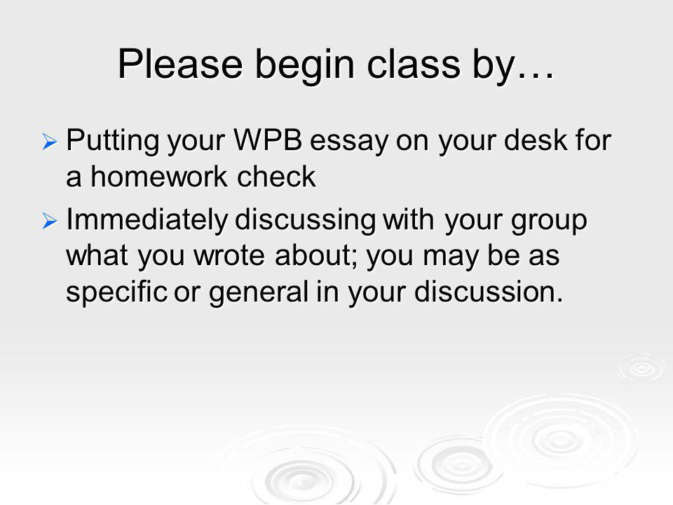 Please begin class by… Putting your WPB essay on your desk for a homework check Putting your WPB essay on your desk for a homework check Immediately discussing with your group what you wrote about; you may be as specific or general in your discussion.