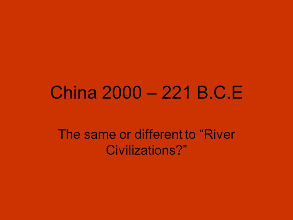 China 2000 – 221 B.C.E The same or different to River Civilizations?