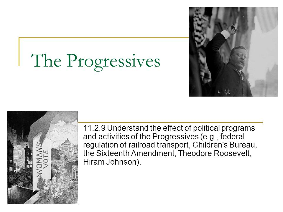 The Progressives 11.2.9 Understand the effect of political programs and activities of the Progressives (e.g., federal regulation of railroad transport