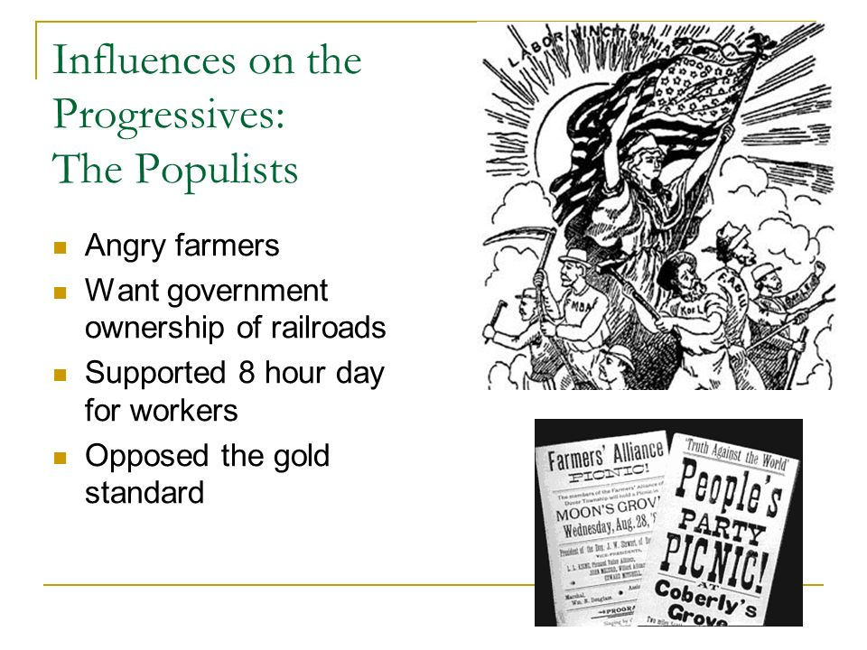 Influences on the Progressives: The Populists Angry farmers Want government ownership of railroads Supported 8 hour day for workers Opposed the gold s