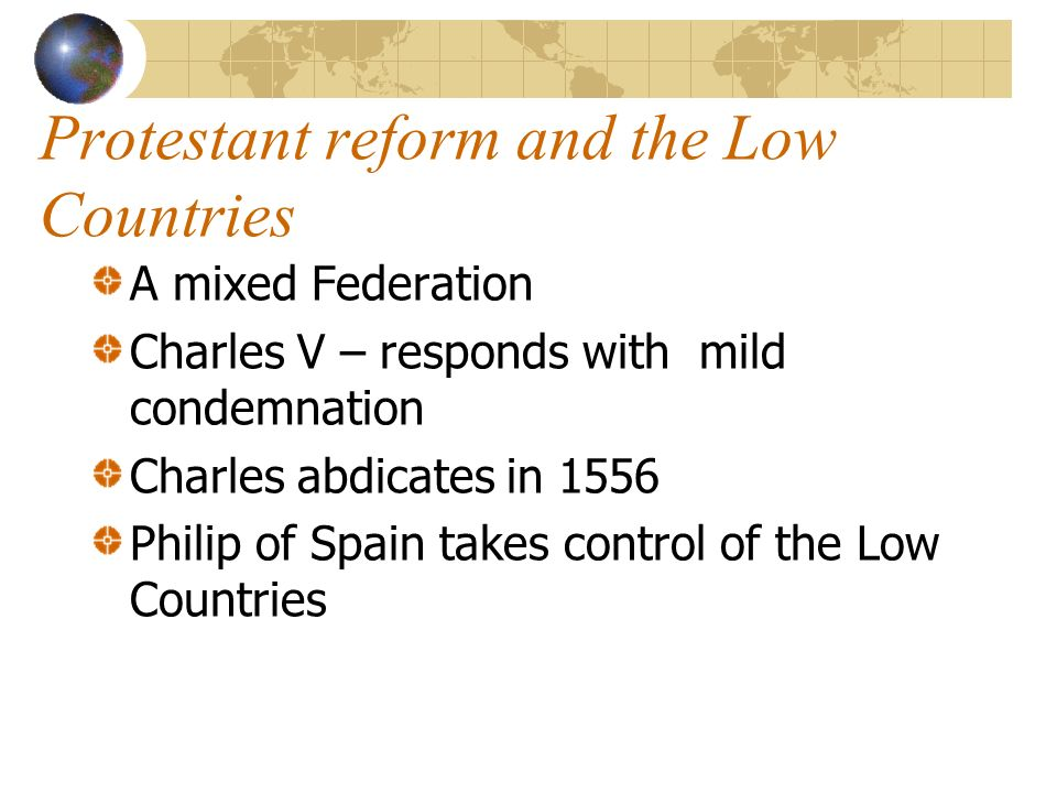 Protestant reform and the Low Countries A mixed Federation Charles V – responds with mild condemnation Charles abdicates in 1556 Philip of Spain takes control of the Low Countries