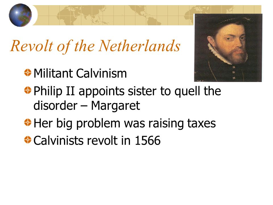 Revolt of the Netherlands Militant Calvinism Philip II appoints sister to quell the disorder – Margaret Her big problem was raising taxes Calvinists revolt in 1566