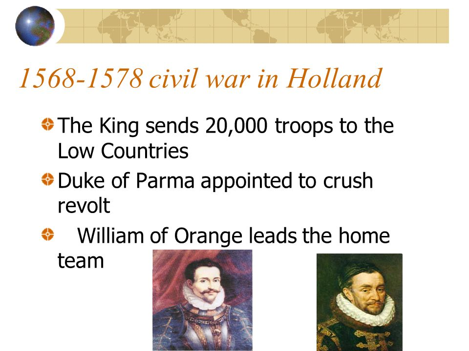 1568-1578 civil war in Holland The King sends 20,000 troops to the Low Countries Duke of Parma appointed to crush revolt William of Orange leads the home team