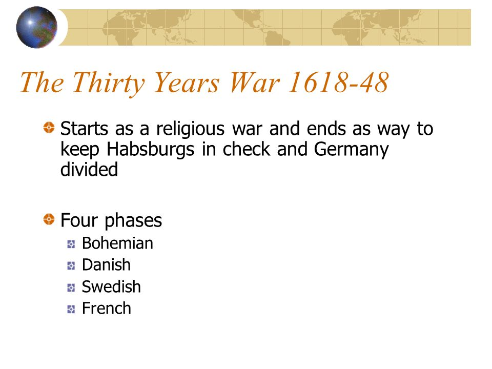 The Thirty Years War 1618-48 Starts as a religious war and ends as way to keep Habsburgs in check and Germany divided Four phases Bohemian Danish Swedish French