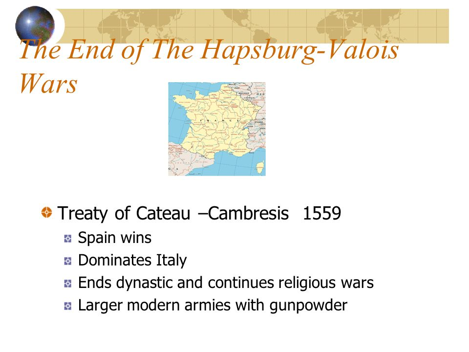 The End of The Hapsburg-Valois Wars Treaty of Cateau –Cambresis 1559 Spain wins Dominates Italy Ends dynastic and continues religious wars Larger modern armies with gunpowder