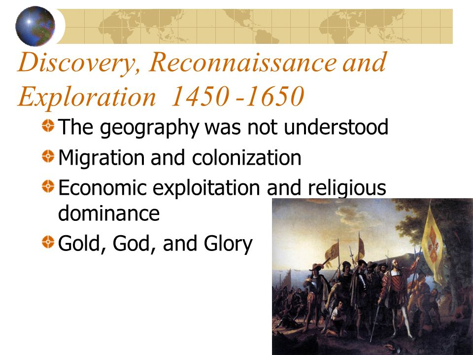 Discovery, Reconnaissance and Exploration 1450 -1650 The geography was not understood Migration and colonization Economic exploitation and religious dominance Gold, God, and Glory