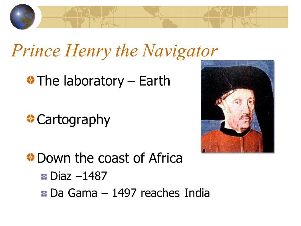 Prince Henry the Navigator The laboratory – Earth Cartography Down the coast of Africa Diaz –1487 Da Gama – 1497 reaches India