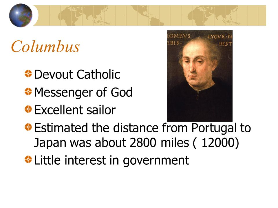 Columbus Devout Catholic Messenger of God Excellent sailor Estimated the distance from Portugal to Japan was about 2800 miles ( 12000) Little interest in government