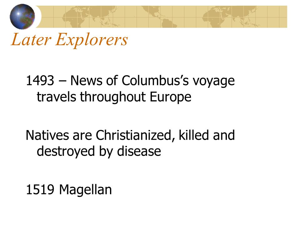 Later Explorers 1493 – News of Columbuss voyage travels throughout Europe Natives are Christianized, killed and destroyed by disease 1519 Magellan