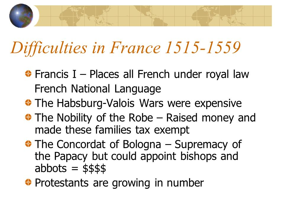 Difficulties in France 1515-1559 Francis I – Places all French under royal law French National Language The Habsburg-Valois Wars were expensive The Nobility of the Robe – Raised money and made these families tax exempt The Concordat of Bologna – Supremacy of the Papacy but could appoint bishops and abbots = $$$$ Protestants are growing in number