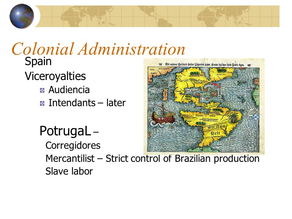 Colonial Administration Spain Viceroyalties Audiencia Intendants – later PotrugaL – Corregidores Mercantilist – Strict control of Brazilian production Slave labor
