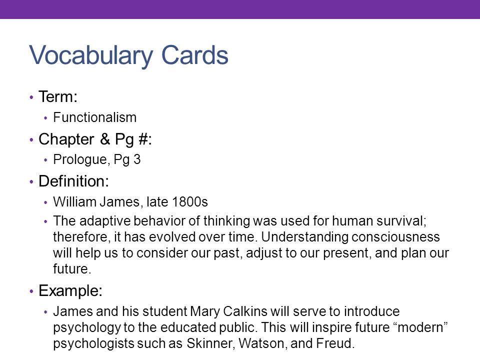 Vocabulary Cards Term: Functionalism Chapter & Pg #: Prologue, Pg 3 Definition: William James, late 1800s The adaptive behavior of thinking was used for human survival; therefore, it has evolved over time.