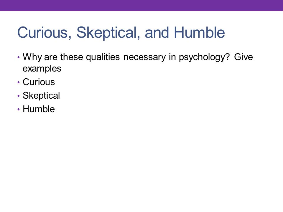 Curious, Skeptical, and Humble Why are these qualities necessary in psychology.