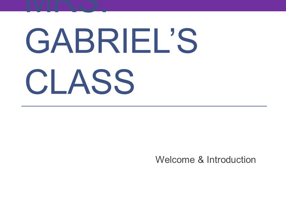 MRS. GABRIELS CLASS Welcome & Introduction