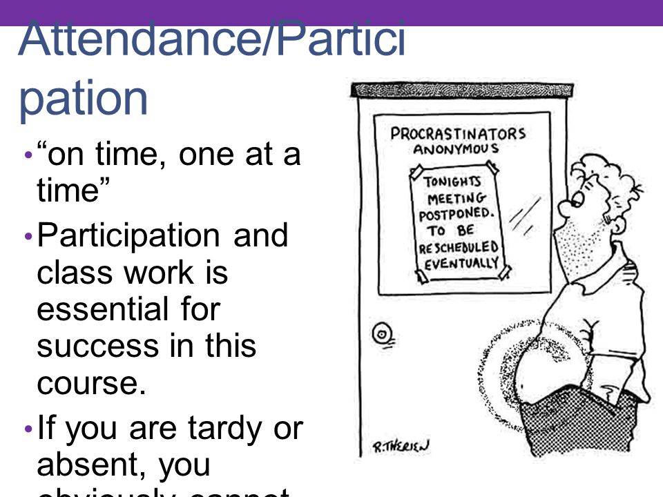Attendance/Partici pation on time, one at a time Participation and class work is essential for success in this course.