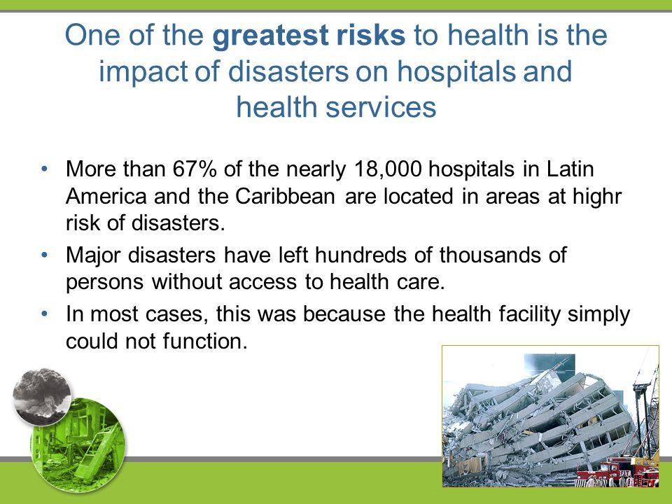 One of the greatest risks to health is the impact of disasters on hospitals and health services More than 67% of the nearly 18,000 hospitals in Latin America and the Caribbean are located in areas at highr risk of disasters.