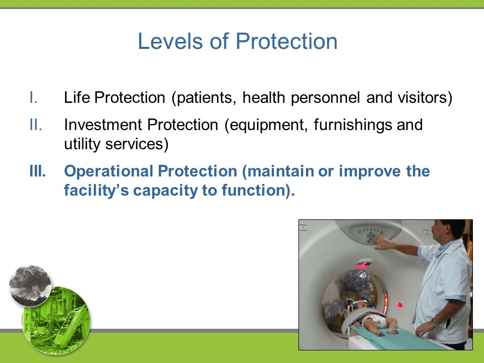 Levels of Protection I.Life Protection (patients, health personnel and visitors) II.Investment Protection (equipment, furnishings and utility services) III.Operational Protection (maintain or improve the facilitys capacity to function).