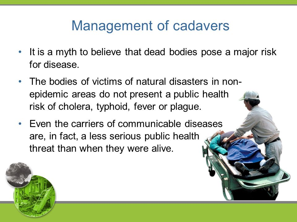 Management of cadavers It is a myth to believe that dead bodies pose a major risk for disease.