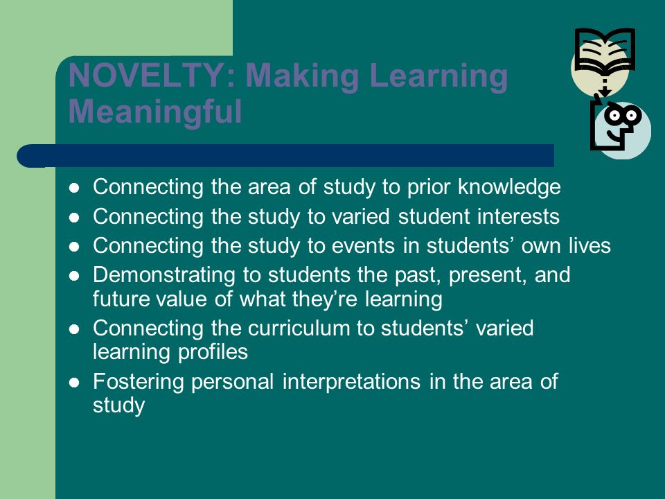NOVELTY: Making Learning Meaningful Connecting the area of study to prior knowledge Connecting the study to varied student interests Connecting the st