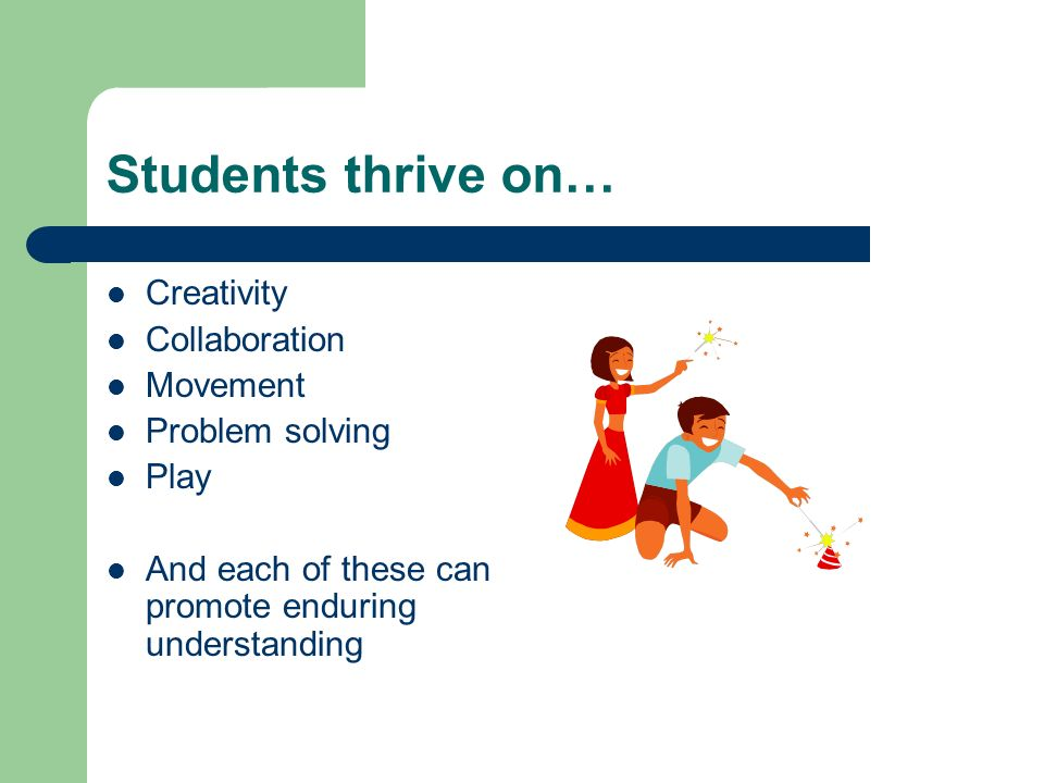 Students thrive on… Creativity Collaboration Movement Problem solving Play And each of these can promote enduring understanding