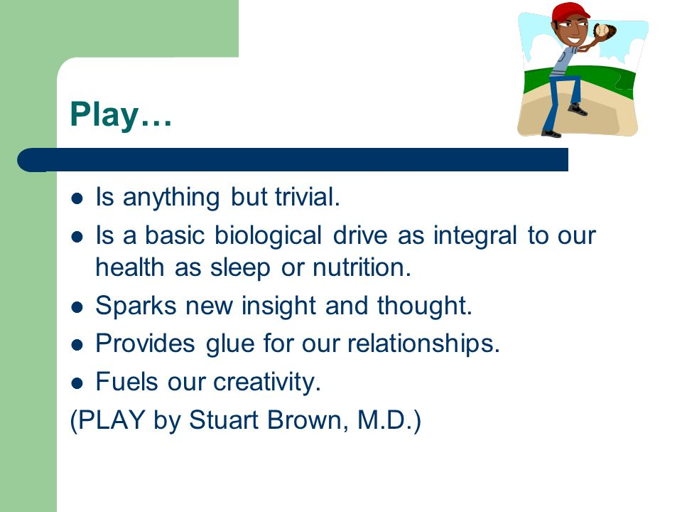 Play… Is anything but trivial. Is a basic biological drive as integral to our health as sleep or nutrition. Sparks new insight and thought. Provides g