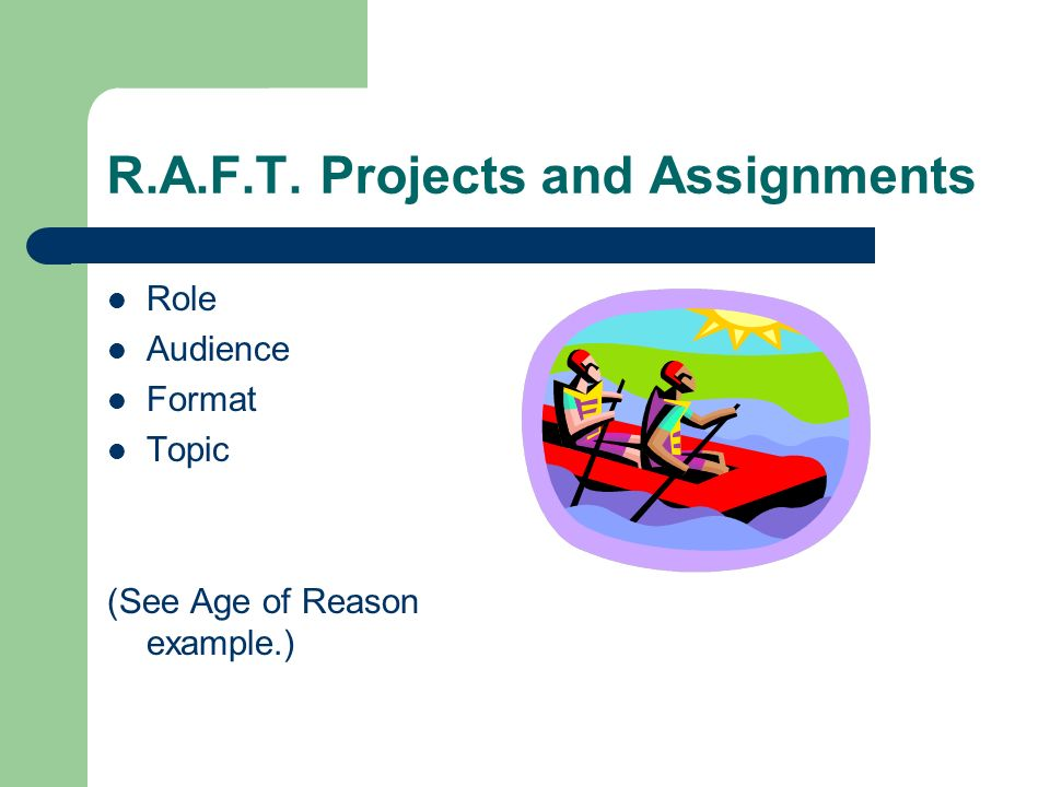 R.A.F.T. Projects and Assignments Role Audience Format Topic (See Age of Reason example.)