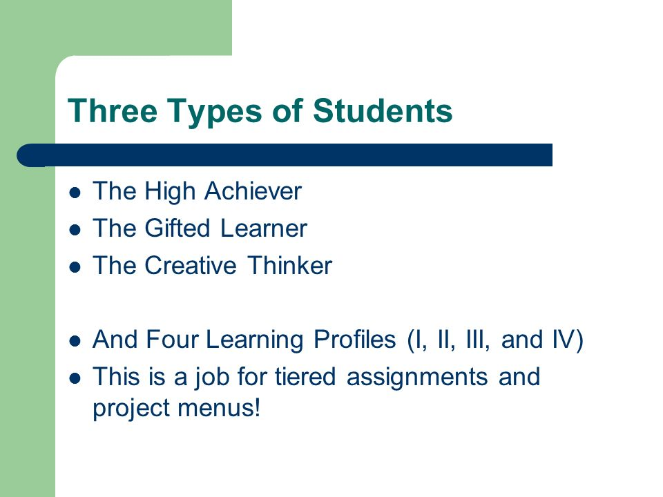 Three Types of Students The High Achiever The Gifted Learner The Creative Thinker And Four Learning Profiles (I, II, III, and IV) This is a job for ti