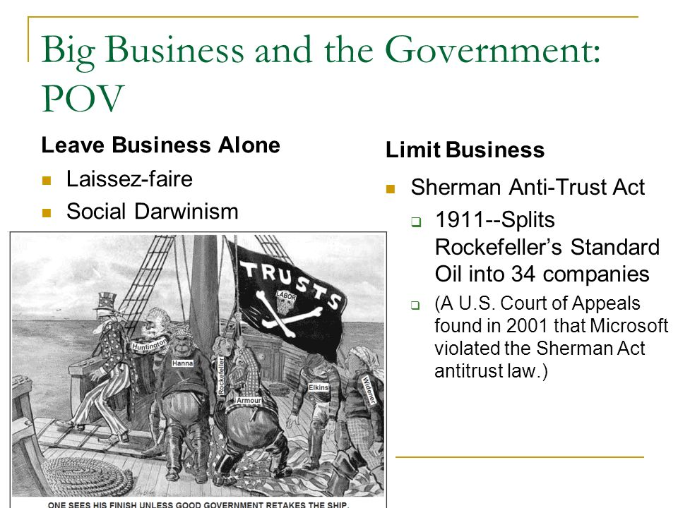 Big Business and the Government: POV Leave Business Alone Laissez-faire Social Darwinism Limit Business Sherman Anti-Trust Act 1911--Splits Rockefellers Standard Oil into 34 companies (A U.S.