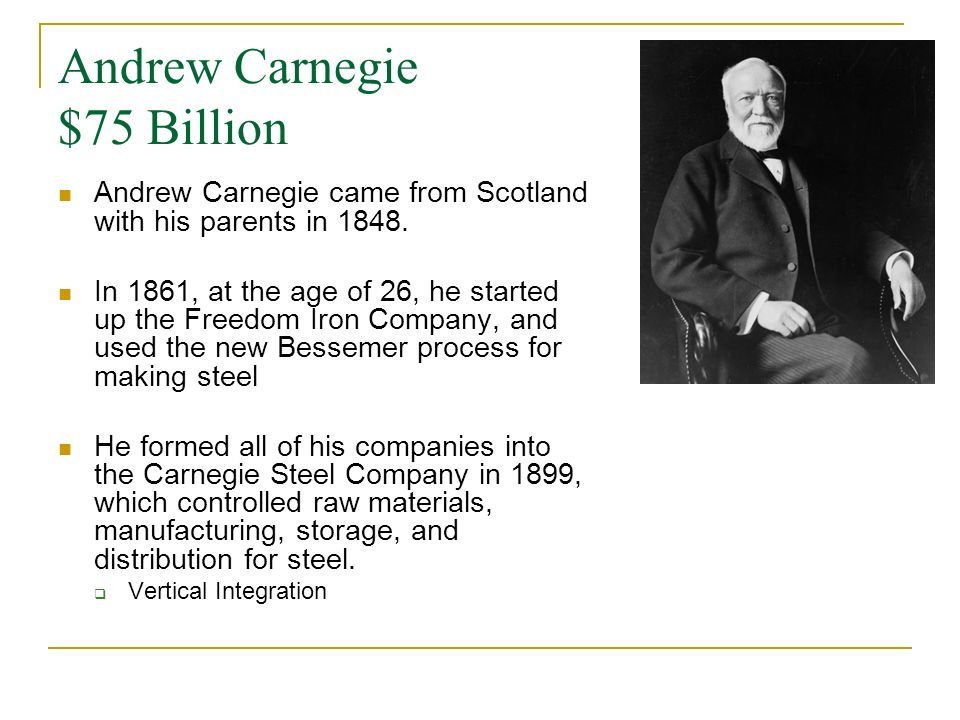 Andrew Carnegie $75 Billion Andrew Carnegie came from Scotland with his parents in 1848.