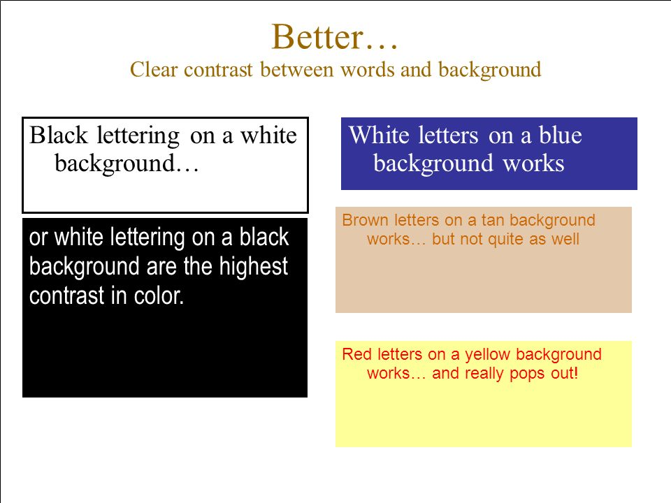 Better… Clear contrast between words and background Black lettering on a white background… White letters on a blue background works Brown letters on a