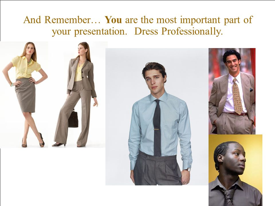 And Remember… You are the most important part of your presentation. Dress Professionally.