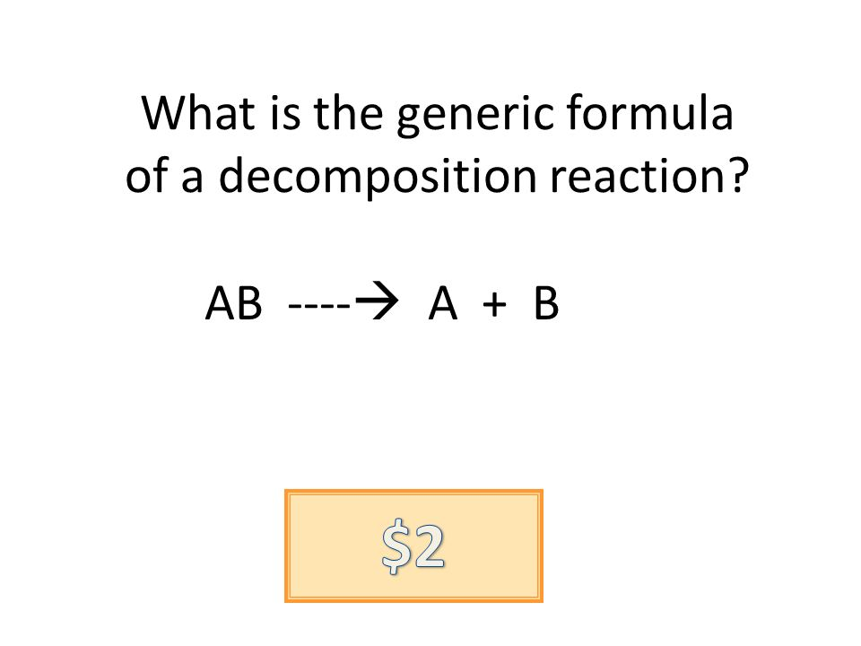 What is the generic formula of a decomposition reaction? AB ---- A + B