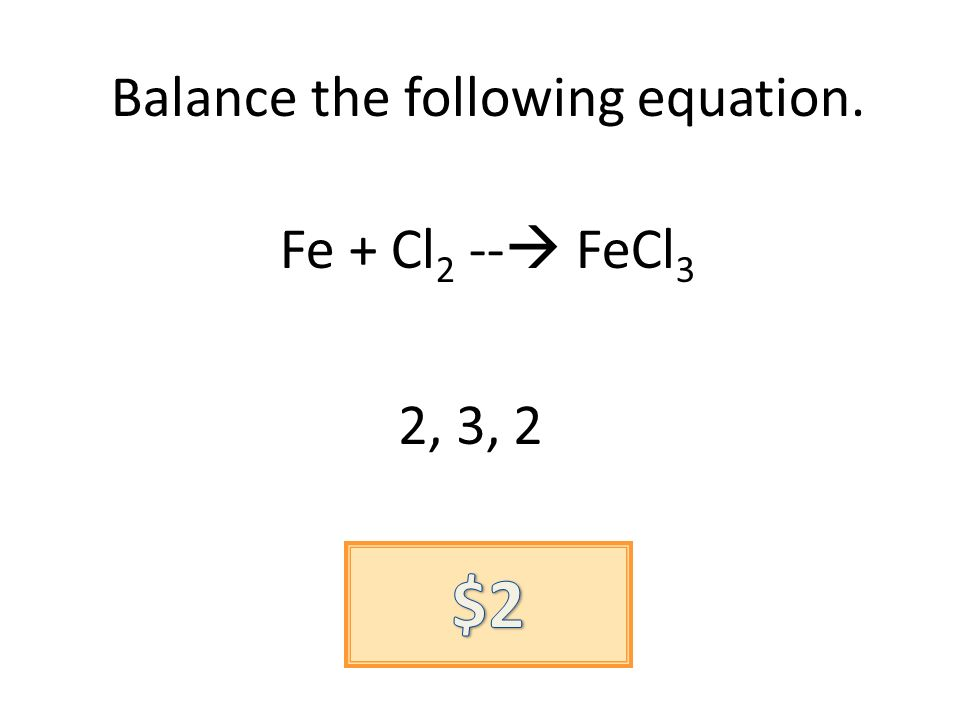 Balance the following equation. Fe + Cl 2 -- FeCl 3 2, 3, 2