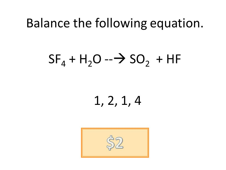 Balance the following equation. SF 4 + H 2 O -- SO 2 + HF 1, 2, 1, 4