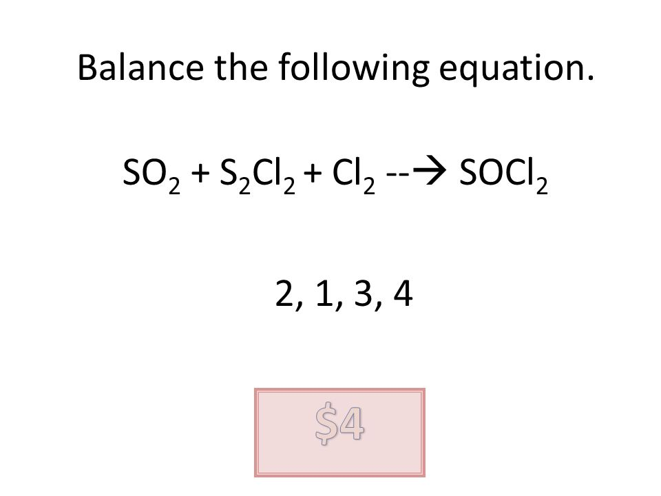 Balance the following equation. SO 2 + S 2 Cl 2 + Cl 2 -- SOCl 2 2, 1, 3, 4