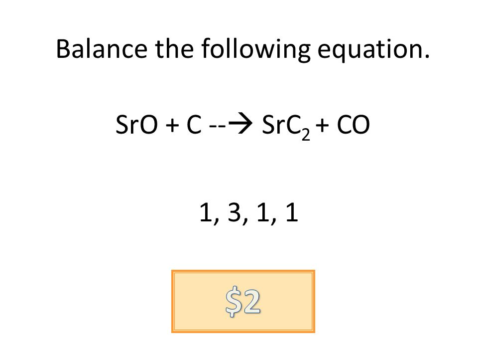 Balance the following equation. SrO + C -- SrC 2 + CO 1, 3, 1, 1
