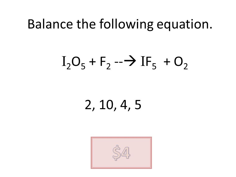 Balance the following equation. I 2 O 5 + F 2 -- I F 5 + O 2 2, 10, 4, 5
