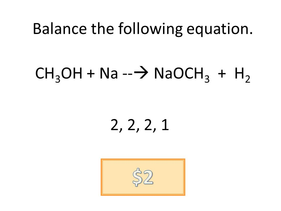 Balance the following equation. CH 3 OH + Na -- NaOCH 3 + H 2 2, 2, 2, 1