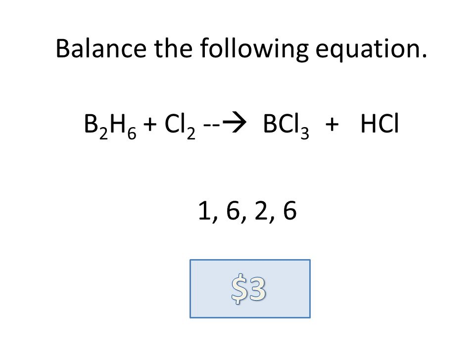 Balance the following equation. B 2 H 6 + Cl 2 -- BCl 3 + HCl 1, 6, 2, 6
