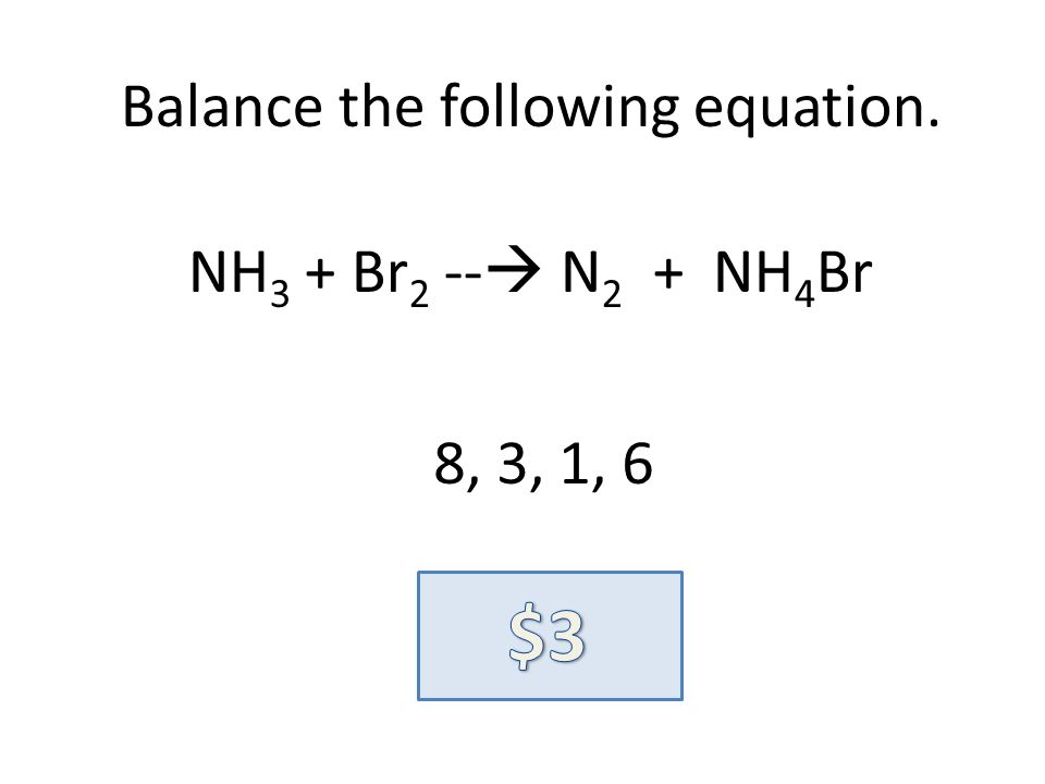 Balance the following equation. NH 3 + Br 2 -- N 2 + NH 4 Br 8, 3, 1, 6