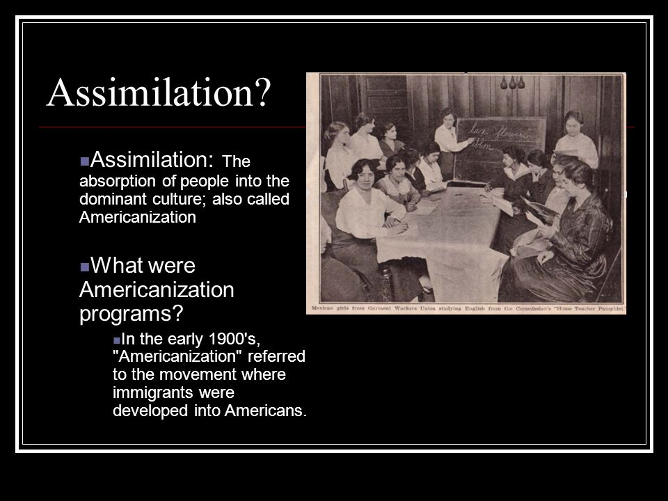 Assimilation? Assimilation: The absorption of people into the dominant culture; also called Americanization What were Americanization programs? In the