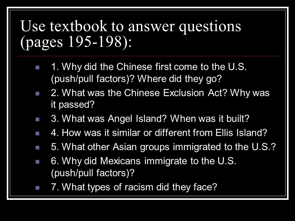 Use textbook to answer questions (pages 195-198): 1. Why did the Chinese first come to the U.S. (push/pull factors)? Where did they go? 2. What was th