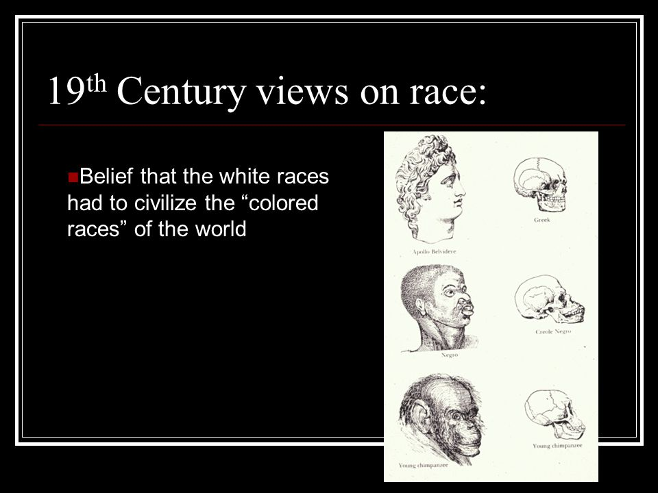 19 th Century views on race: Belief that the white races had to civilize the colored races of the world