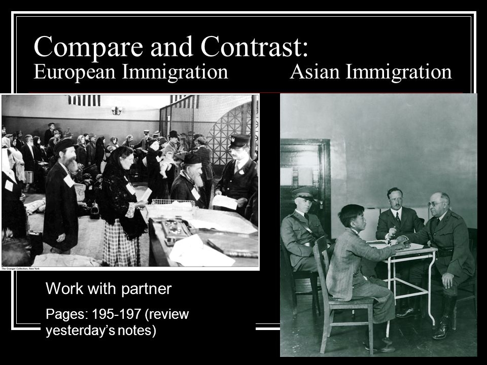 Compare and Contrast: European Immigration Asian Immigration Work with partner Pages: 195-197 (review yesterdays notes)