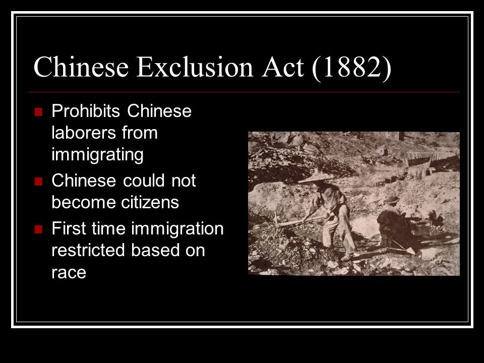 Chinese Exclusion Act (1882) Prohibits Chinese laborers from immigrating Chinese could not become citizens First time immigration restricted based on